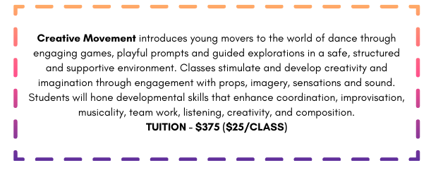 Creative Movement introduces young movers to the world of dance through engaging games, playful prompts and guided explorations in a safe, structured and supportive environment. Classes stimulate and develop creativity and imagination through engagement with props, imagery, sensations and sound. Students will hone developmental skills that enhance coordination, improvisation, musicality, team work, listening, creativity, and composition. TUITION - $375 ($25/CLASS)