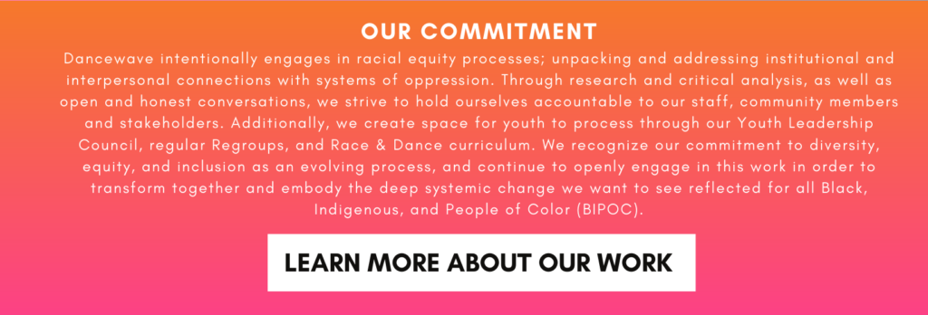 OUR COMMITMENT Dancewave intentionally engages in racial equity processes; unpacking and addressing institutional and interpersonal connections with systems of oppression. Through research and critical analysis, as well as open and honest conversations, we strive to hold ourselves accountable to our staff, community members and stakeholders. Additionally, we create space for youth to process through our Youth Leadership Council, regular Regroups, and Race & Dance curriculum. We recognize our commitment to diversity, equity, and inclusion as an evolving process, and continue to openly engage in this work in order to transform together and embody the deep systemic change we want to see reflected for all Black, Indigenous, and People of Color (BIPOC).