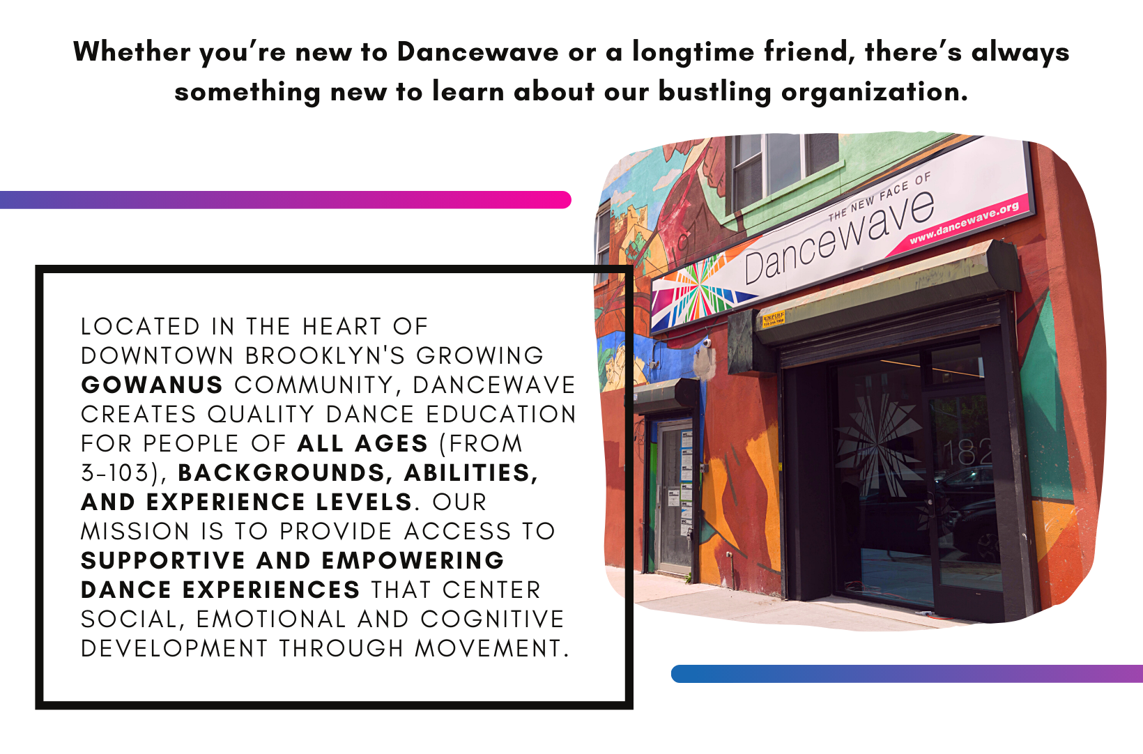 Located in the heart of downtown Brooklyn's growing Gowanus community, Dancewave creates quality dance education for people of all ages (from 3-103), backgrounds, abilities, and experience levels. Our mission is to provide access to supportive and empowering dance experiences that center social, emotional and cognitive development through movement.
