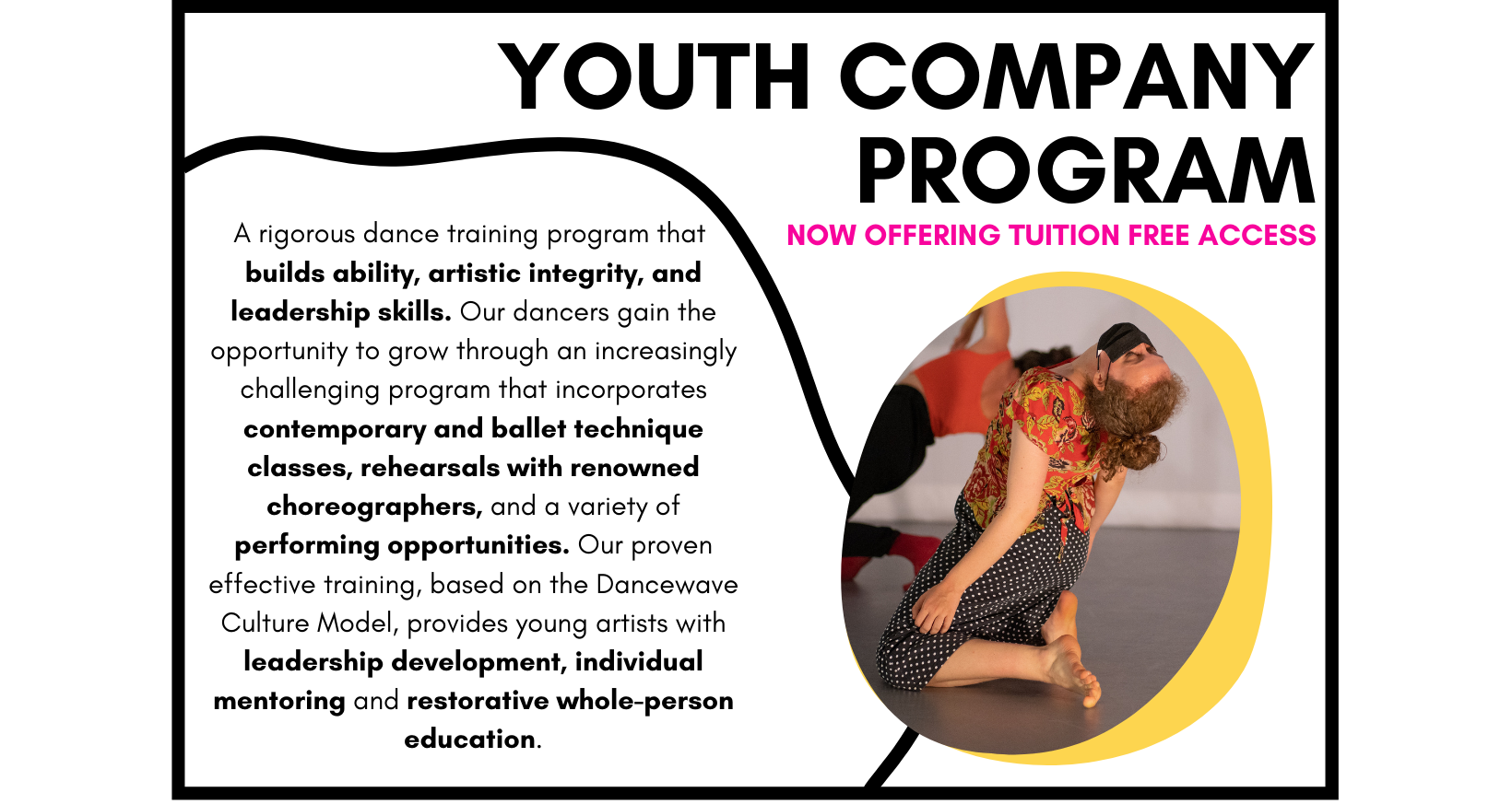 The Dancewave Company Program is a rigorous dance training program that builds ability, artistic integrity, and leadership skills. Our dancers gain the opportunity to grow through an increasingly challenging program that incorporates modern and ballet technique classes, rehearsals with renowned choreographers, and a variety of performing opportunities. Our proven effective training, based on the Dancewave Culture Model, provides young artists with leadership development, individual mentoring and restorative whole-person education.